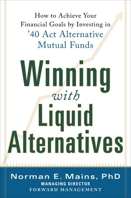 Winning With Liquid Alternatives: How to Achieve Your Financial Goals by Investing in '40 Act Alternative Mutual Funds - Norman Mains
