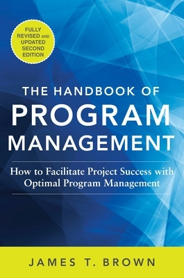 The Handbook of Program Management: How to Facilitate Project Success with Optimal Program Management, Second Edition - James T Brown