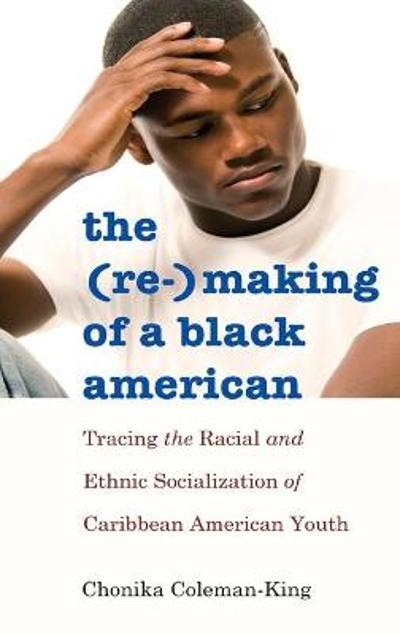 The (Re-)Making of a Black American - Chonika Coleman-King
