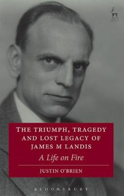 The Triumph, Tragedy and Lost Legacy of James M Landis - Justin O'Brien