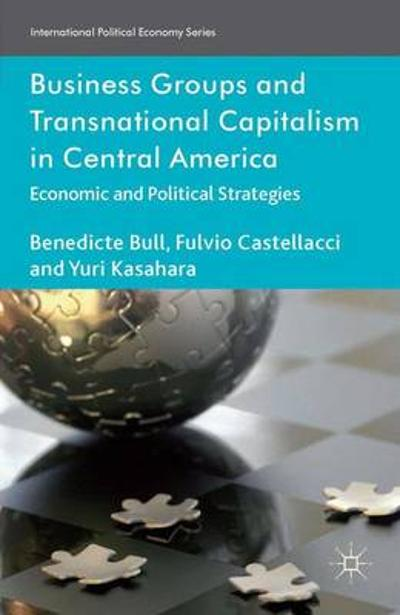 Business Groups and Transnational Capitalism in Central America - Benedicte Bull