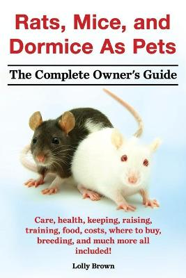 Rats, Mice, and Dormice as Pets. Care, Health, Keeping, Raising, Training, Food, Costs, Where to Buy, Breeding, and Much More All Included! the Comple - Lolly Brown