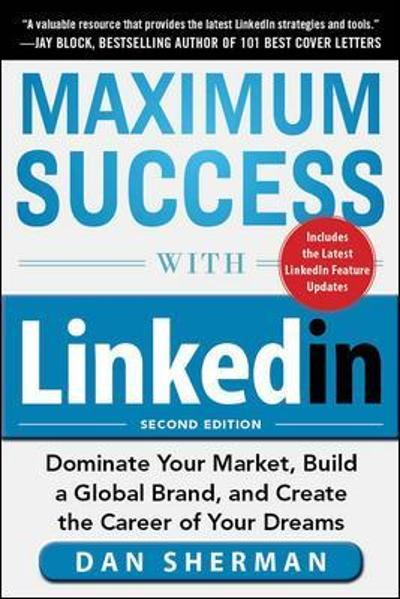 Maximum Success with LinkedIn: Dominate Your Market, Build a Global Brand, and Create the Career of Your Dreams - Dan Sherman
