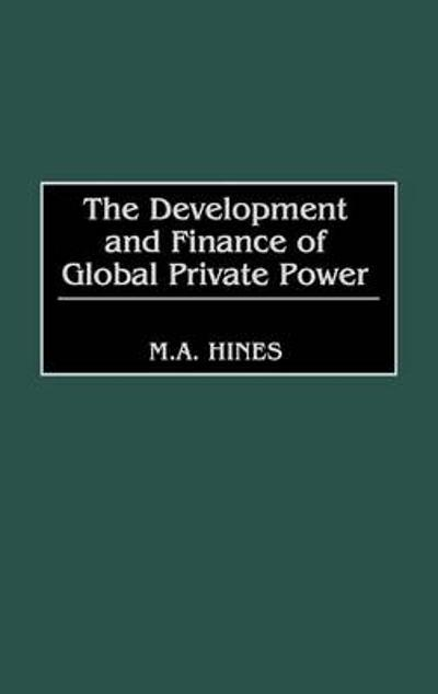 The Development and Finance of Global Private Power - M. A. Hines