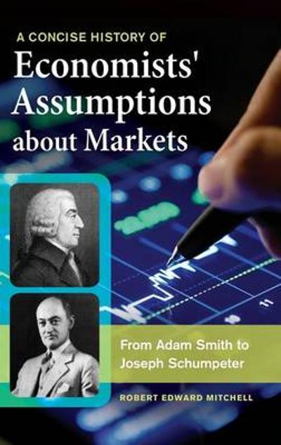 A Concise History of Economists' Assumptions about Markets - Robert Edward Mitchell