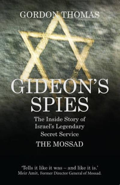 Gideon'S Spies: the Inside Story of Israel's Legendary Secret Service the Mossad - Gordon Thomas