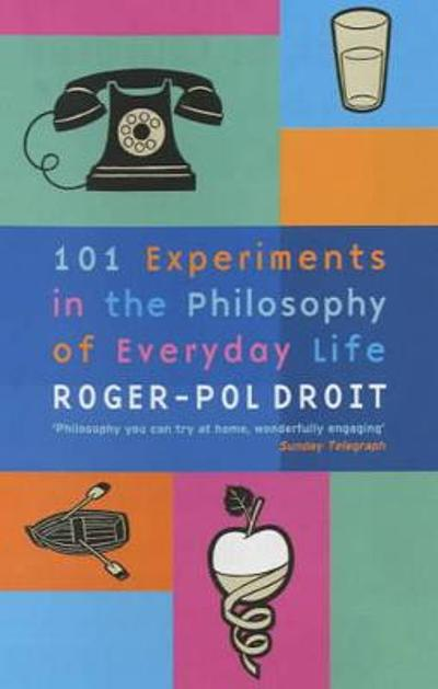 101 Experiments in the Philosophy of Everyday Life - Roger-Pol Droit