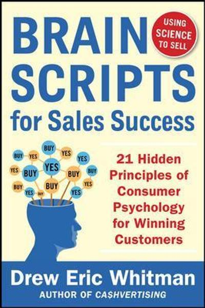 BrainScripts for Sales Success: 21 Hidden Principles of Consumer Psychology for Winning New Customers - Drew Eric Whitman