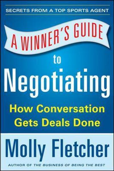A Winner's Guide to Negotiating: How Conversation Gets Deals Done - Molly Fletcher