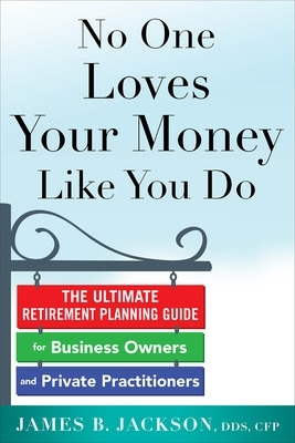 No One Loves Your Money Like You Do: The Ultimate Retirement Planning Guide for Business Owners and Private Practitioners - James B. Jackson