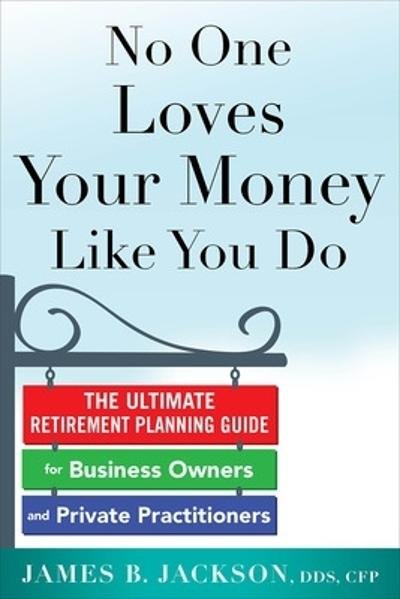 No One Loves Your Money Like You Do: The Ultimate Retirement Planning Guide for Business Owners and Private Practitioners - James Jackson