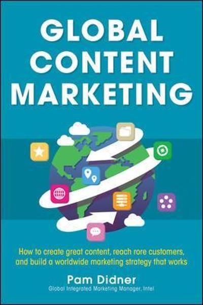 Global Content Marketing: How to Create Great Content, Reach More Customers, and Build a Worldwide Marketing Strategy that Works - Pam Didner