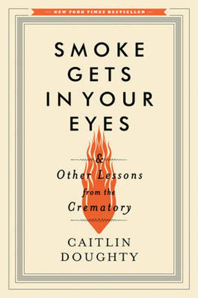 Smoke Gets in Your Eyes - Caitlin Doughty