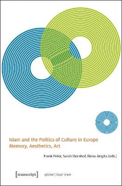 Islam and the Politics of Culture in Europe - Memory, Aesthetics, Art - Frank Peter