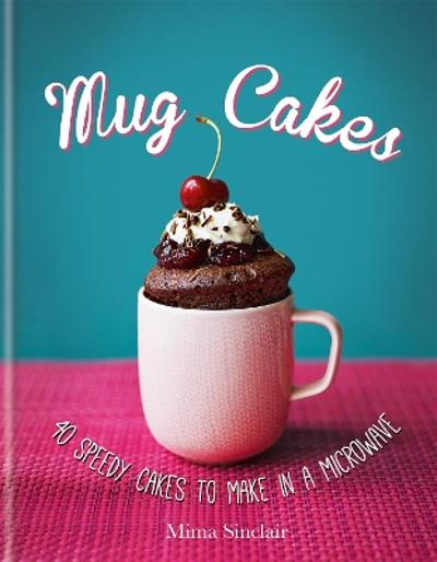 Mug Cakes: 40 speedy cakes to make in a microwave - Mima Sinclair
