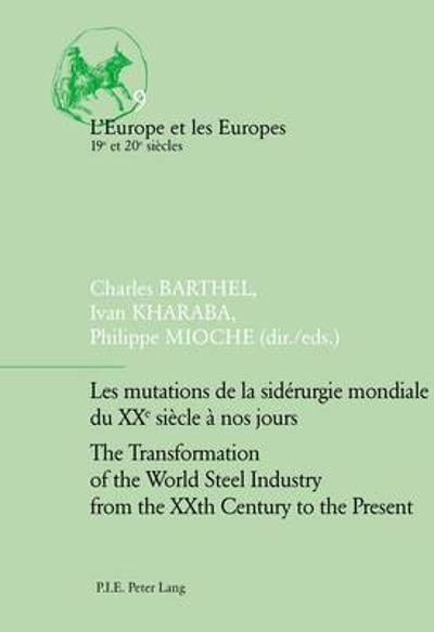 Les mutations de la siderurgie mondiale du XXe siecle a nos jours / The Transformation of the World Steel Industry from the XXth Century to the Present - Charles Barthel