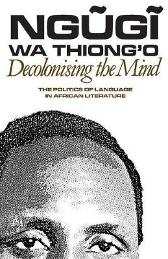 Decolonising the Mind - The Politics of Language in African Literature - Ngugi Wa Thiong'o