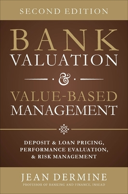 Bank Valuation and Value Based Management: Deposit and Loan Pricing, Performance Evaluation, and Risk - Jean Dermine