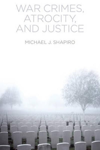 War Crimes, Atrocity and Justice - Michael J. Shapiro