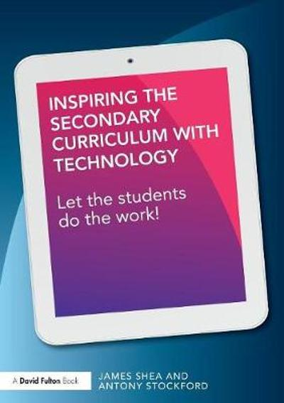 Inspiring the Secondary Curriculum with Technology - James Shea