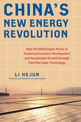 China's New Energy Revolution: How the World Super Power is Fostering Economic Development and Sustainable Growth through Thin-Film Solar Technology - Li Hejun