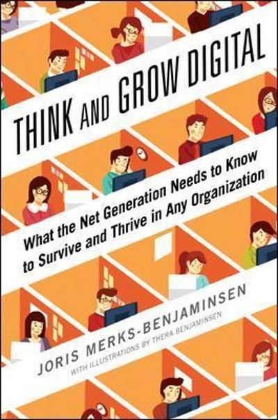 Think and Grow Digital: What the Net Generation Needs to Know to Survive and Thrive in Any Organization - Joris Merks-Benjaminsen