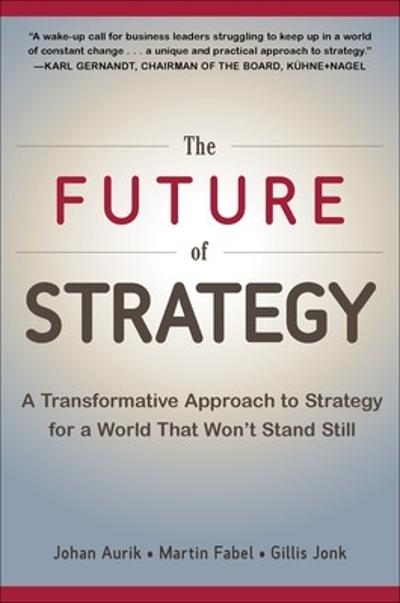 The Future of Strategy: A Transformative Approach to Strategy for a World That Won't Stand Still - Johan Aurik