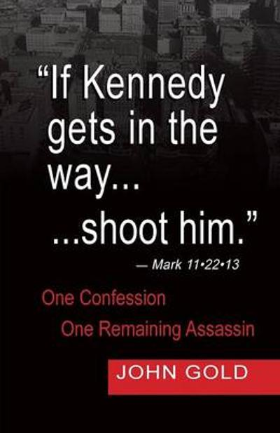 If Kennedy Gets in the Way...Shoot Him. - Mark 11.22.13 - One Confession -One Remaining Assassin - John Gold