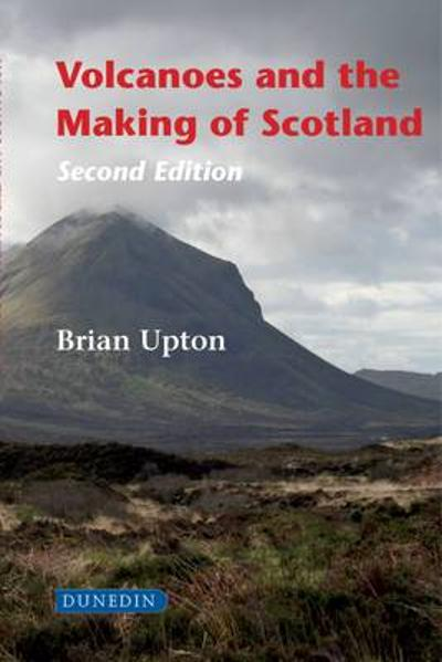 Volcanoes and the Making of Scotland - Brian Upton