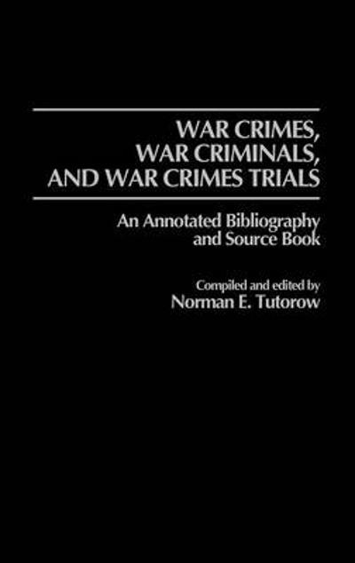 War Crimes, War Criminals, and War Crimes Trials - Norman E. Tutorow