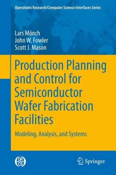 Production Planning and Control for Semiconductor Wafer Fabrication Facilities - Lars Moench