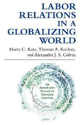 Labor Relations in a Globalizing World - Harry C. Katz Thomas A. Kochan Alexander J. S. Colvin
