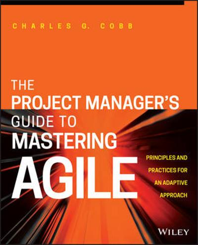 The Project Manager's Guide to Mastering Agile - Charles G. Cobb