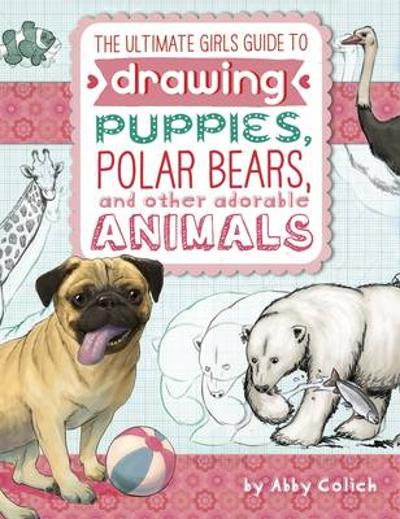 Ultimate Girls' Guide to Drawing: Puppies, Polar Bears, and Other Adorable Animals - Abby Colich