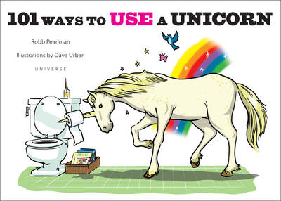 101 Ways to Use a Unicorn - Robb Pearlman