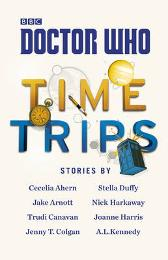 Doctor Who: Time Trips (The Collection) - Cecelia Ahern  Jake Arnott  Trudi Canavan Jenny T. Colgan Stella Duffy Nick Harkaway Joanne Harris A.L. Kennedy