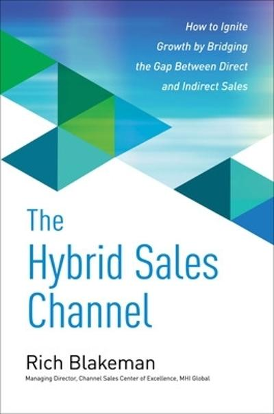 The Hybrid Sales Channel: How to Ignite Growth by Bridging the Gap Between Direct and Indirect Sales - Rich Blakeman