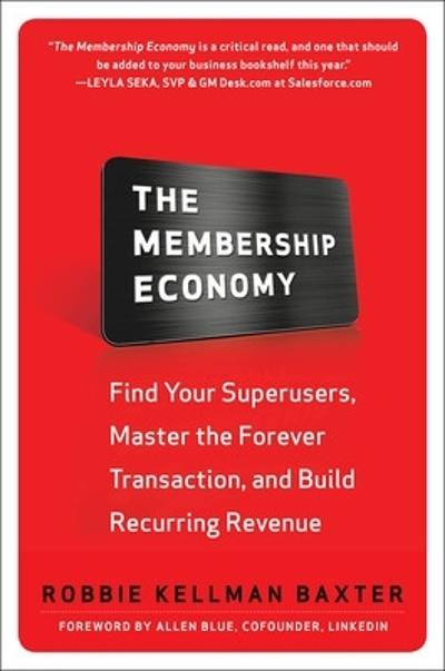 The Membership Economy: Find Your Super Users, Master the Forever Transaction, and Build Recurring Revenue - Robbie Kellman Baxter