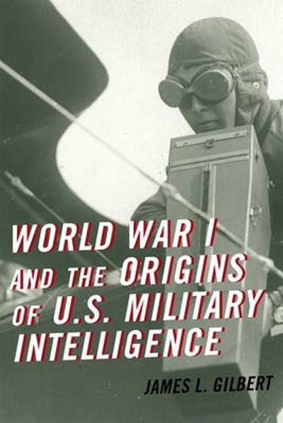 World War I and the Origins of U.S. Military Intelligence - James L. Gilbert