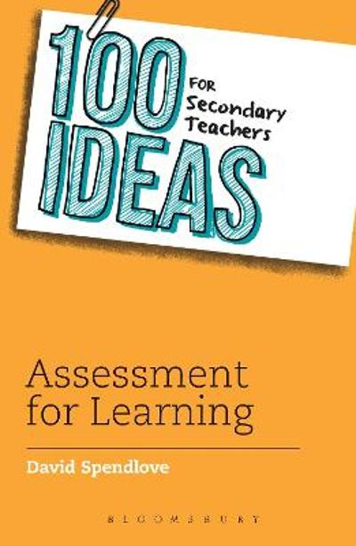 100 Ideas for Secondary Teachers: Assessment for Learning - David Spendlove