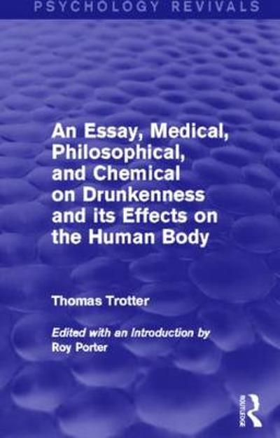 An Essay, Medical, Philosophical, and Chemical on Drunkenness and its Effects on the Human Body (Psychology Revivals) - Thomas Trotter