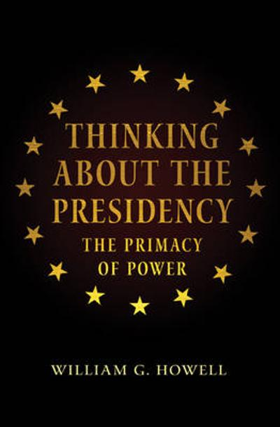 Thinking About the Presidency - William G. Howell