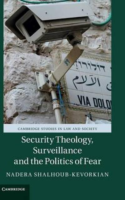Security Theology, Surveillance and the Politics of Fear - Nadera Shalhoub-Kevorkian