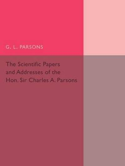 Scientific Papers and Addresses of the Hon. Sir Charles A. Parsons - G. L. Parsons