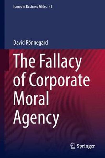 The Fallacy of Corporate Moral Agency - David Ronnegard