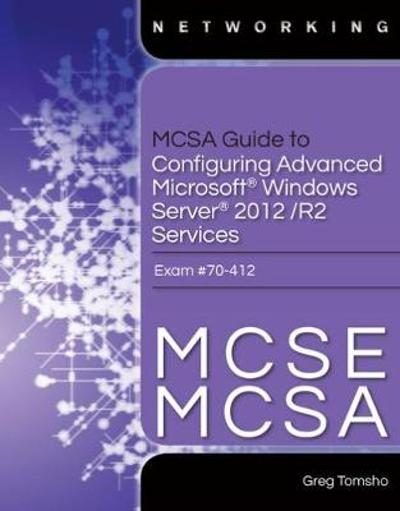 MCSA Guide to Configuring Advanced Microsoft Windows Server 2012 /R2 Services, Exam 70-412 - Greg Tomsho