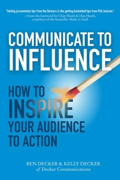 Communicate to Influence: How to Inspire Your Audience to Action - Ben Decker