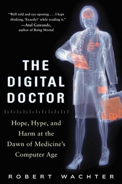 The Digital Doctor: Hope, Hype, and Harm at the Dawn of Medicine's Computer Age - Robert Wachter