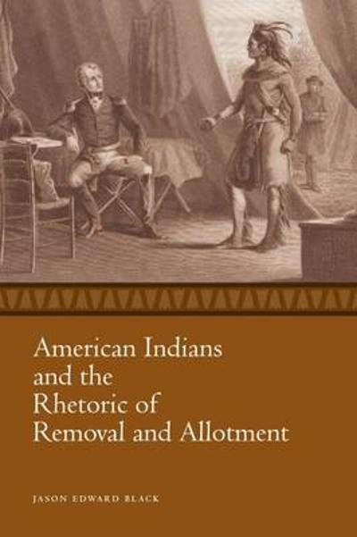 American Indians and the Rhetoric of Removal and Allotment - Jason Edward Black