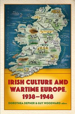 Irish Culture and Wartime Europe, 1938-48 - Dorothea Depner